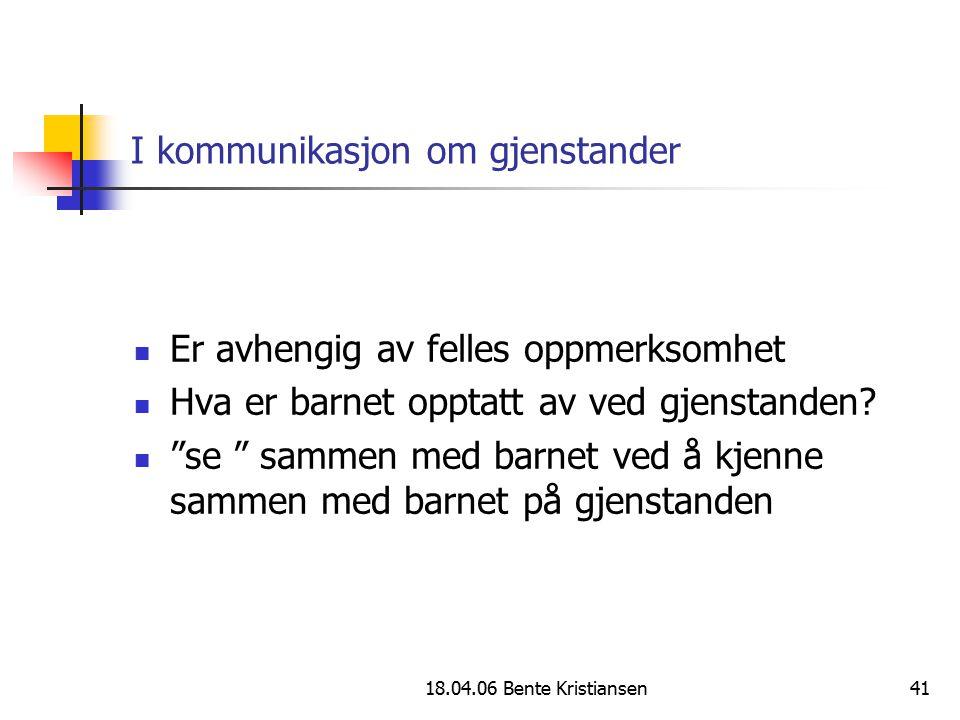 """18.04.06 Bente Kristiansen41 I kommunikasjon om gjenstander Er avhengig av felles oppmerksomhet Hva er barnet opptatt av ved gjenstanden? """"se """" sammen"""