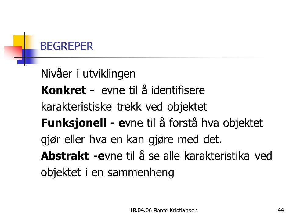 18.04.06 Bente Kristiansen44 BEGREPER Nivåer i utviklingen Konkret - evne til å identifisere karakteristiske trekk ved objektet Funksjonell - evne til