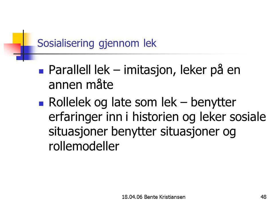 18.04.06 Bente Kristiansen48 Sosialisering gjennom lek Parallell lek – imitasjon, leker på en annen måte Rollelek og late som lek – benytter erfaringe