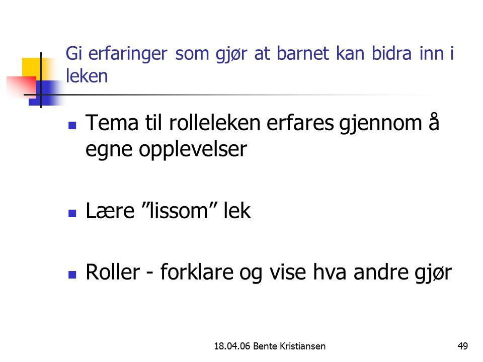 """18.04.06 Bente Kristiansen49 Gi erfaringer som gjør at barnet kan bidra inn i leken Tema til rolleleken erfares gjennom å egne opplevelser Lære """"lisso"""