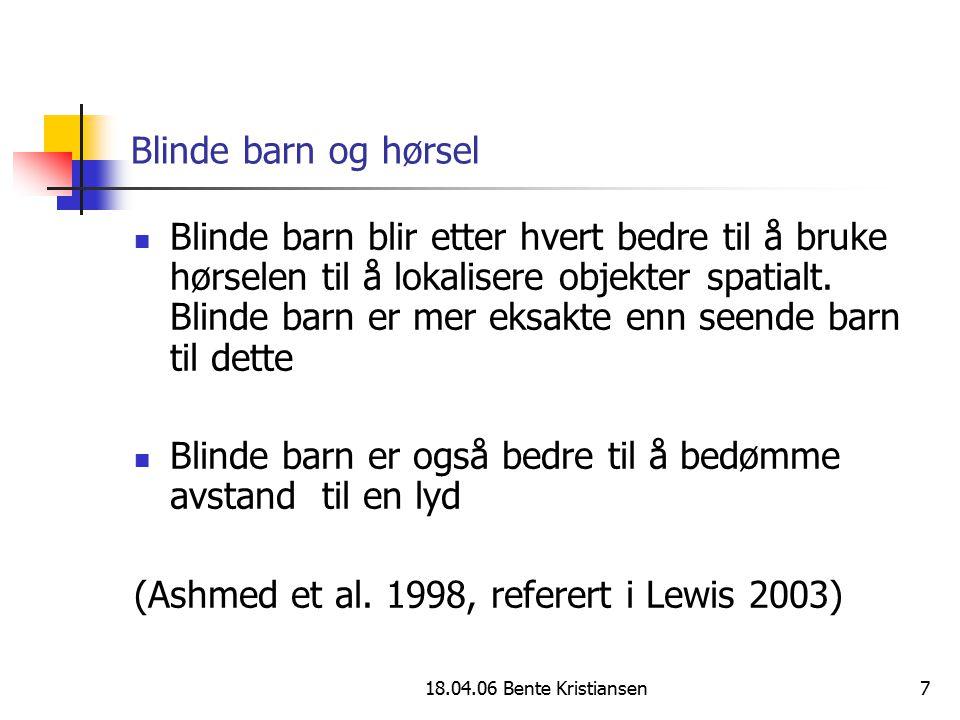 18.04.06 Bente Kristiansen7 Blinde barn og hørsel Blinde barn blir etter hvert bedre til å bruke hørselen til å lokalisere objekter spatialt. Blinde b