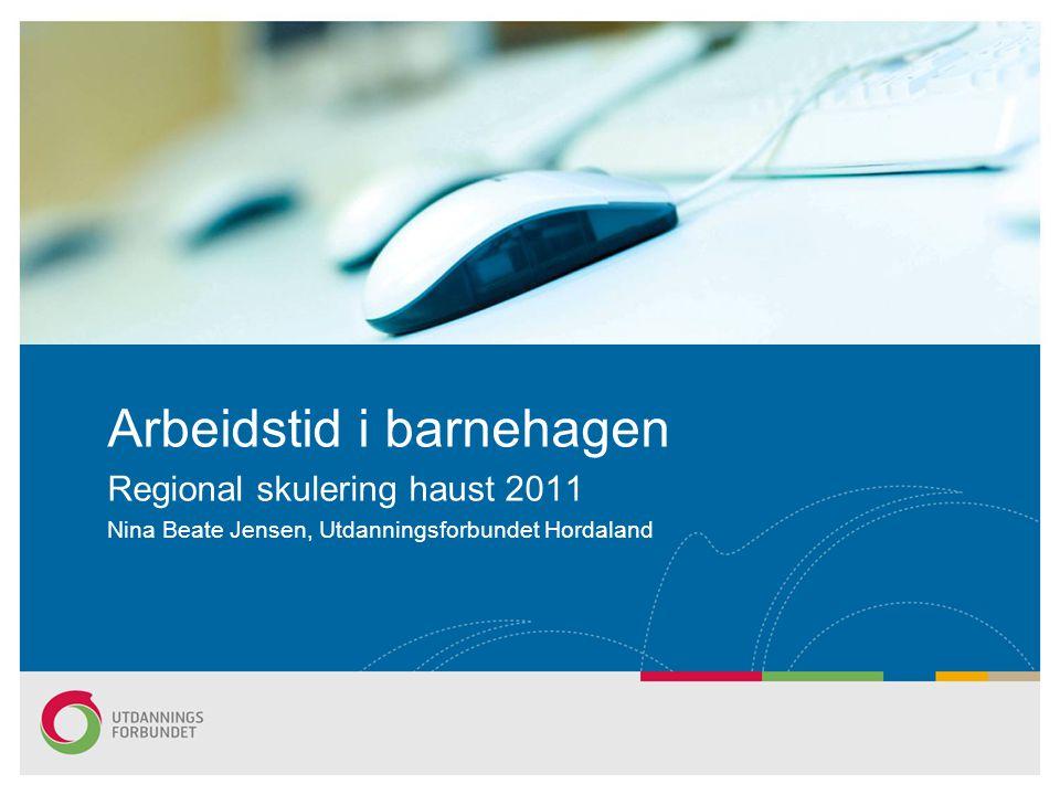 Arbeidstid i barnehagen Regional skulering haust 2011 Nina Beate Jensen, Utdanningsforbundet Hordaland