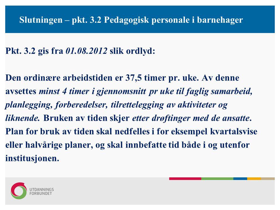 Slutningen – pkt. 3.2 Pedagogisk personale i barnehager Pkt. 3.2 gis fra 01.08.2012 slik ordlyd: Den ordinære arbeidstiden er 37,5 timer pr. uke. Av d