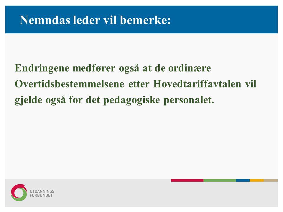 Nemndas leder vil bemerke: Endringene medfører også at de ordinære Overtidsbestemmelsene etter Hovedtariffavtalen vil gjelde også for det pedagogiske personalet.