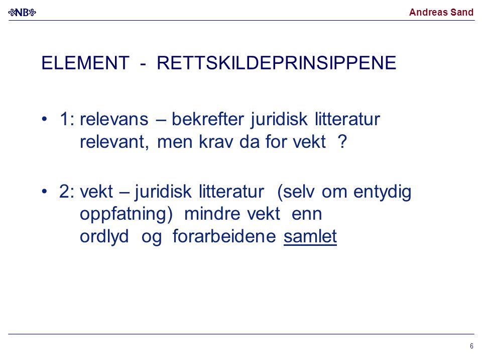 Andreas Sand ELEMENT - RETTSKILDEPRINSIPPENE 1: relevans – bekrefter juridisk litteratur relevant, men krav da for vekt ? 2: vekt – juridisk litteratu