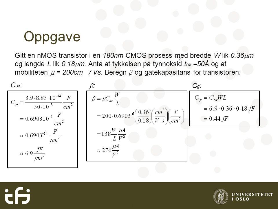 INF3400 Grunnleggende digital CMOS Oppgave Gitt en nMOS transistor i en 180nm CMOS prosess med bredde W lik 0.36  m og lengde L lik 0.18  m. Anta at