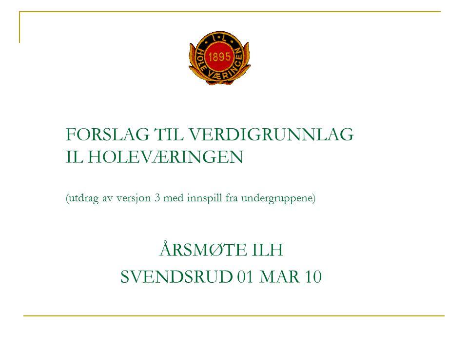 FORSLAG TIL VERDIGRUNNLAG IL HOLEVÆRINGEN (utdrag av versjon 3 med innspill fra undergruppene) ÅRSMØTE ILH SVENDSRUD 01 MAR 10