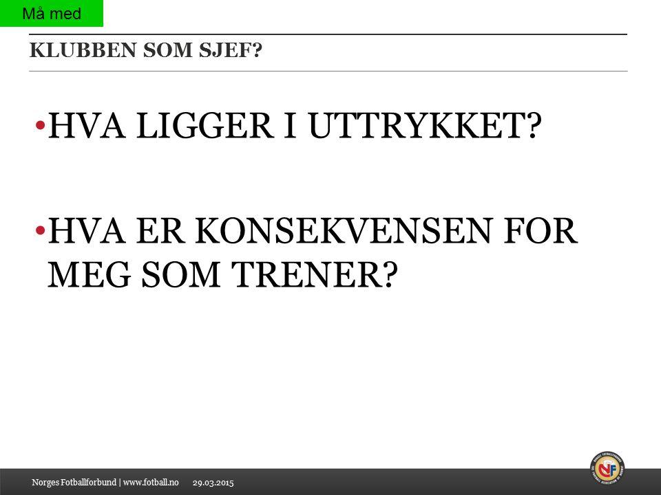 29.03.2015 KLUBBEN SOM SJEF? HVA LIGGER I UTTRYKKET? HVA ER KONSEKVENSEN FOR MEG SOM TRENER? Norges Fotballforbund | www.fotball.no Må med