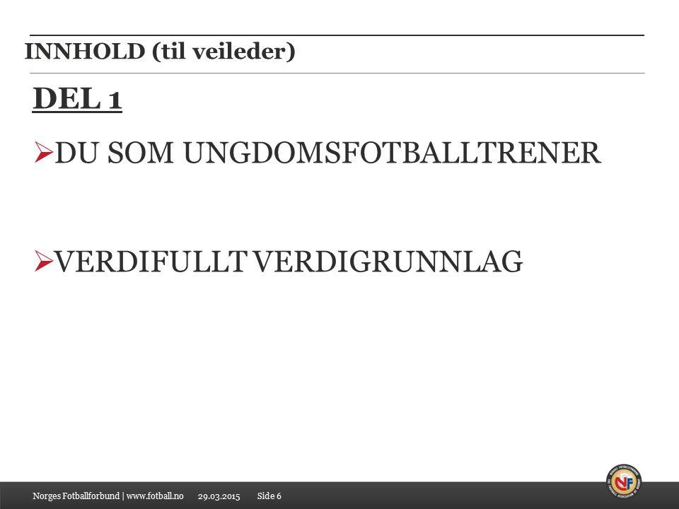 29.03.2015 INNHOLD (til veileder) Norges Fotballforbund | www.fotball.no DEL 1  DU SOM UNGDOMSFOTBALLTRENER  VERDIFULLT VERDIGRUNNLAG Side 6