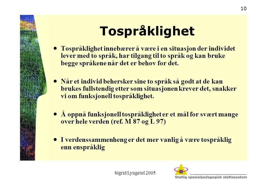 Sigrid Lyngstøl 2005 10 Tospråklighet  Tospråklighet innebærer å være i en situasjon der individet lever med to språk, har tilgang til to språk og ka