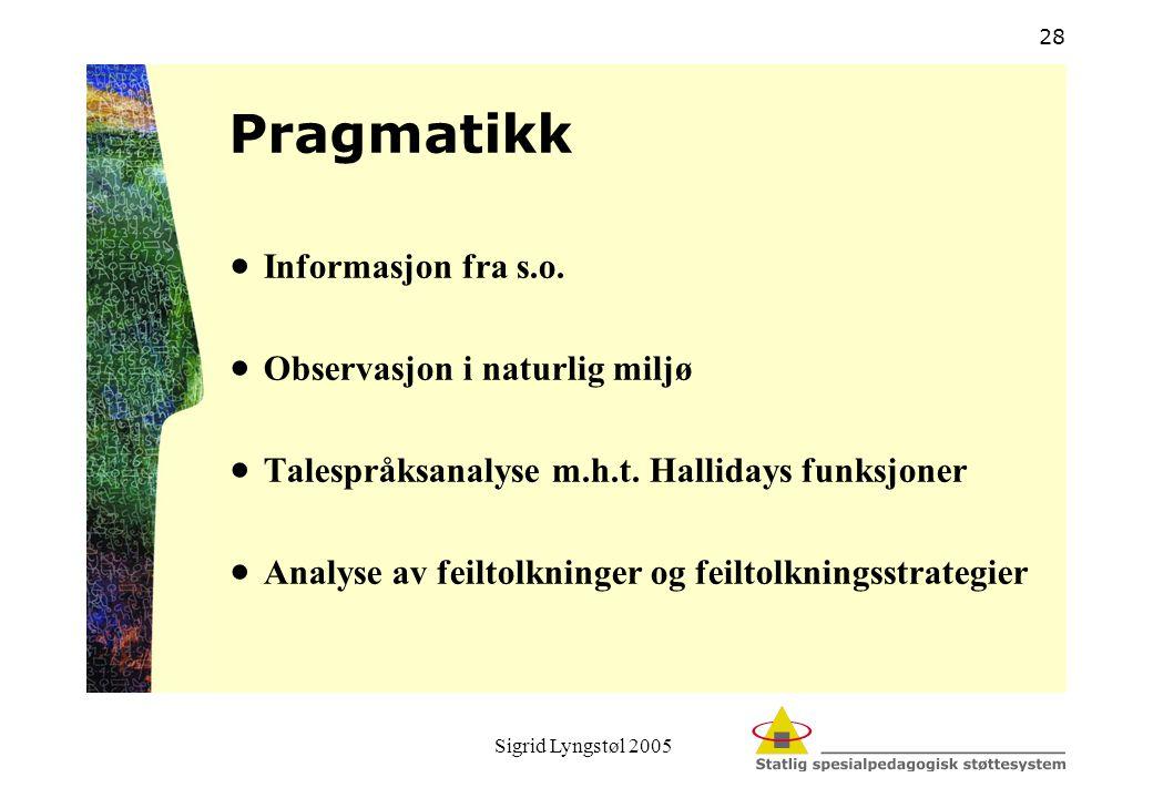 Sigrid Lyngstøl 2005 28 Pragmatikk  Informasjon fra s.o.  Observasjon i naturlig miljø  Talespråksanalyse m.h.t. Hallidays funksjoner  Analyse av