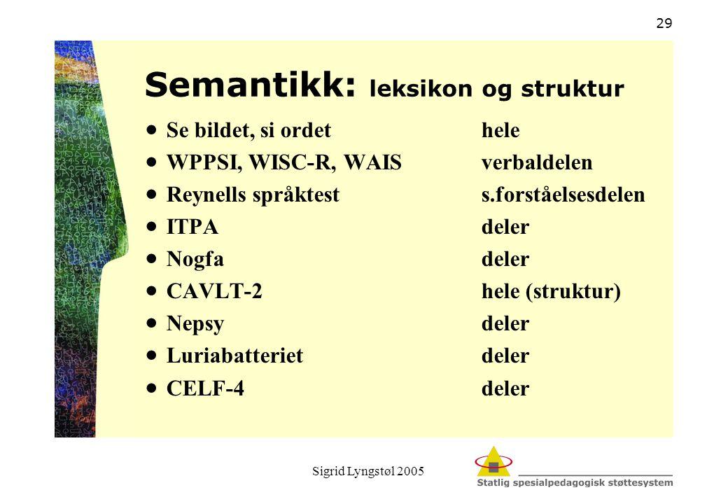Sigrid Lyngstøl 2005 29 Semantikk: leksikon og struktur  Se bildet, si ordethele  WPPSI, WISC-R, WAISverbaldelen  Reynells språktests.forståelsesde