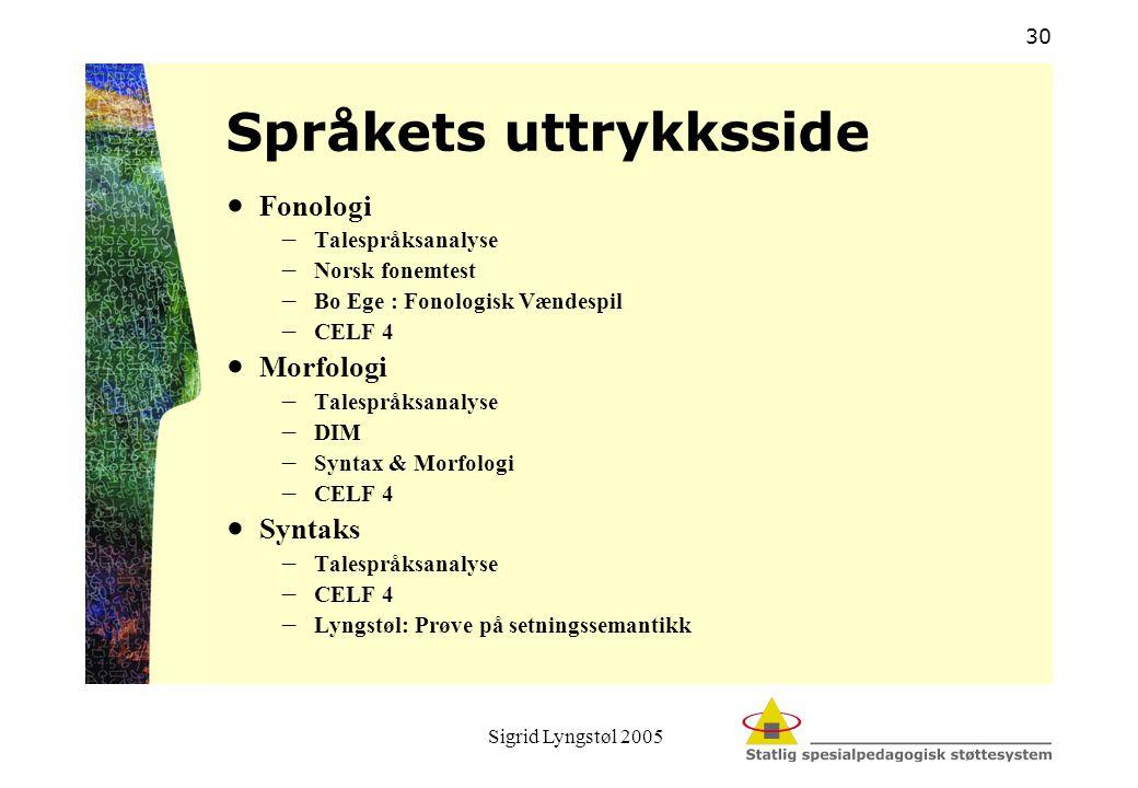 Sigrid Lyngstøl 2005 30 Språkets uttrykksside  Fonologi  Talespråksanalyse  Norsk fonemtest  Bo Ege : Fonologisk Vændespil  CELF 4  Morfologi 