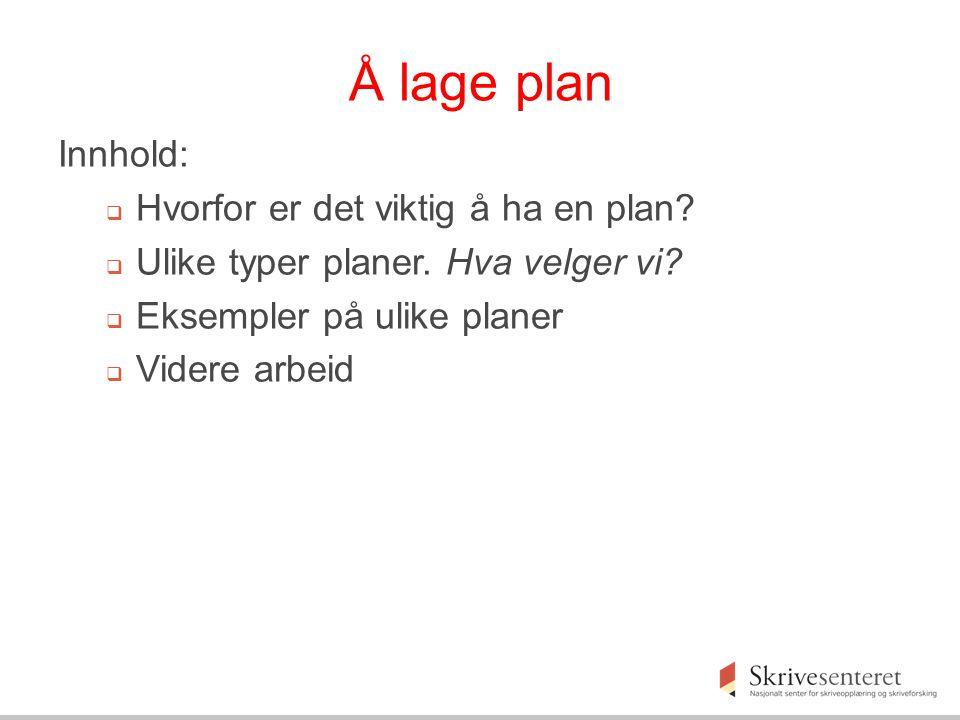 Å lage plan Innhold:  Hvorfor er det viktig å ha en plan?  Ulike typer planer. Hva velger vi?  Eksempler på ulike planer  Videre arbeid