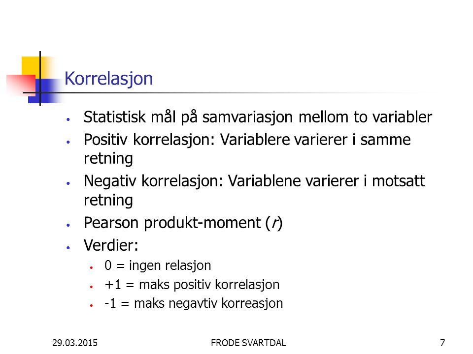 29.03.2015FRODE SVARTDAL7 Korrelasjon Statistisk mål på samvariasjon mellom to variabler Positiv korrelasjon: Variablere varierer i samme retning Nega