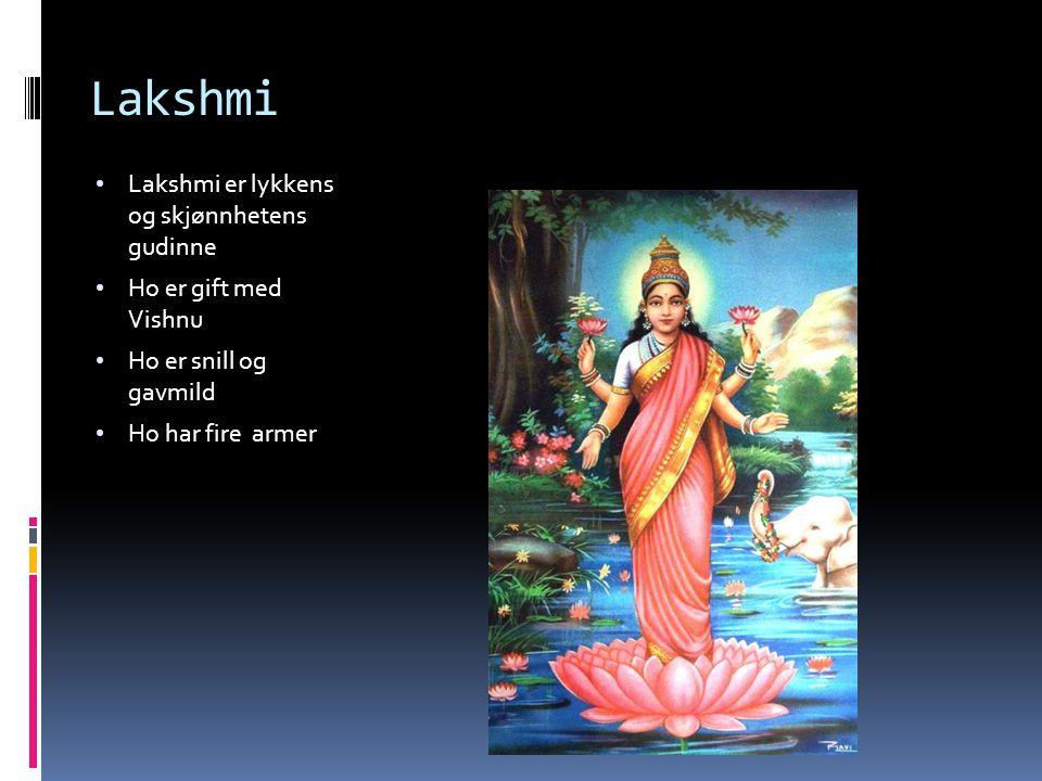 Lakshmi Lakshmi er lykkens og skjønnhetens gudinne Ho er gift med Vishnu Ho er snill og gavmild Ho har fire armer