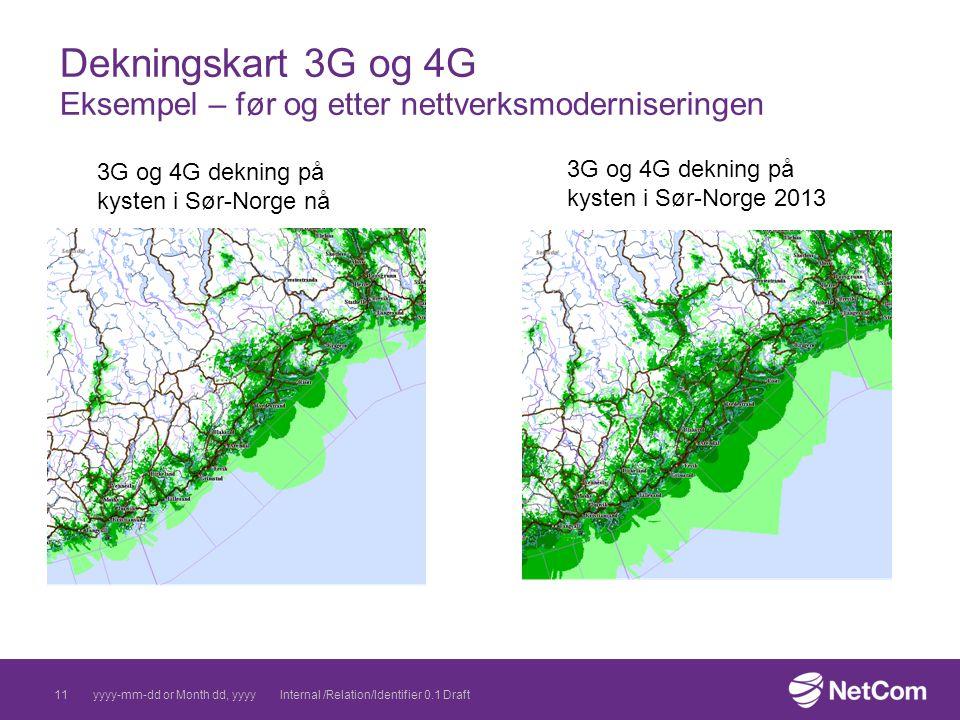 Dekningskart 3G og 4G Eksempel – før og etter nettverksmoderniseringen yyyy-mm-dd or Month dd, yyyyInternal /Relation/Identifier 0.1 Draft11 3G og 4G dekning på kysten i Sør-Norge nå 3G og 4G dekning på kysten i Sør-Norge 2013