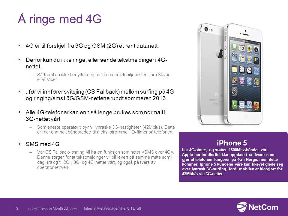 NetCom-godkjente 4G produkter januar 2013 Rutere –ZTE NetCom 4G USB-modem –Huawei E589 4G miniruter –Huawei B593 4G ruter Telefoner –Samsung Note 2 LTE –LTE 1800/2600MHz - LTE100Mbps/HSDPA+ 42Mbps –Samsung Galaxy S3 LTE –LTE 800/1800/2600MHz - LTE100Mbps/50Mbps; HSDPA+ 42Mbps –Samsung Galaxy S2 LTE –LTE 800/1800/2600MHz - LTE100Mbps/HSPA+ 42Mbps –Nokia Lumia 920 –LTE 800/900/1800/2100/2600 - LTE100Mbps/HSDPA+ 42.2 Mbps –Nokia Lumia 820 –LTE 800/900/1800/2100/2600 - LTE100Mbps/HSDPA+ 42.2 Mbps –Sony Xperia V –LTE Band I/Band III/Band V/Band VII/Band X - LTE100Mbps/HSDPA+ 42.2 Mbps –HTC One SV LTE –LTE 800/1800/2600 - LTE100Mbps/HSDPA+ 42.2 Mbps Nettbrett –Samsung Note 10.1 – LTE –Asus KT700 (Nettbrett) – LTE yyyy-mm-dd or Month dd, yyyyInternal /Relation/Identifier 0.1 Draft4