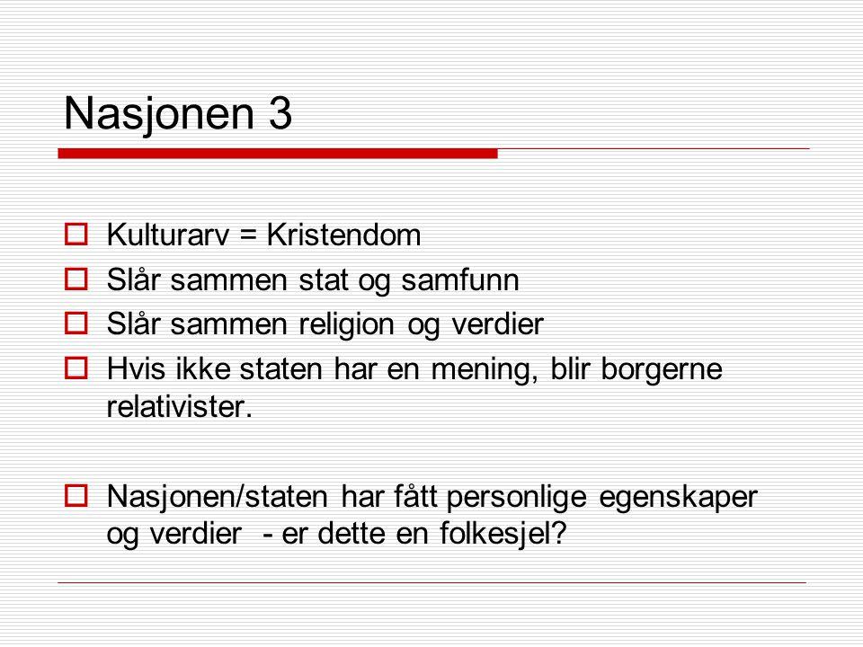 Nasjonen 3  Kulturarv = Kristendom  Slår sammen stat og samfunn  Slår sammen religion og verdier  Hvis ikke staten har en mening, blir borgerne relativister.