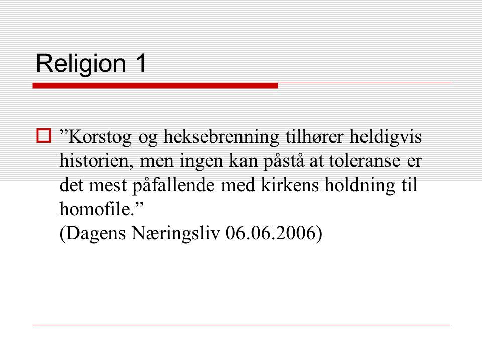 Religion 1  Korstog og heksebrenning tilhører heldigvis historien, men ingen kan påstå at toleranse er det mest påfallende med kirkens holdning til homofile. (Dagens Næringsliv 06.06.2006)