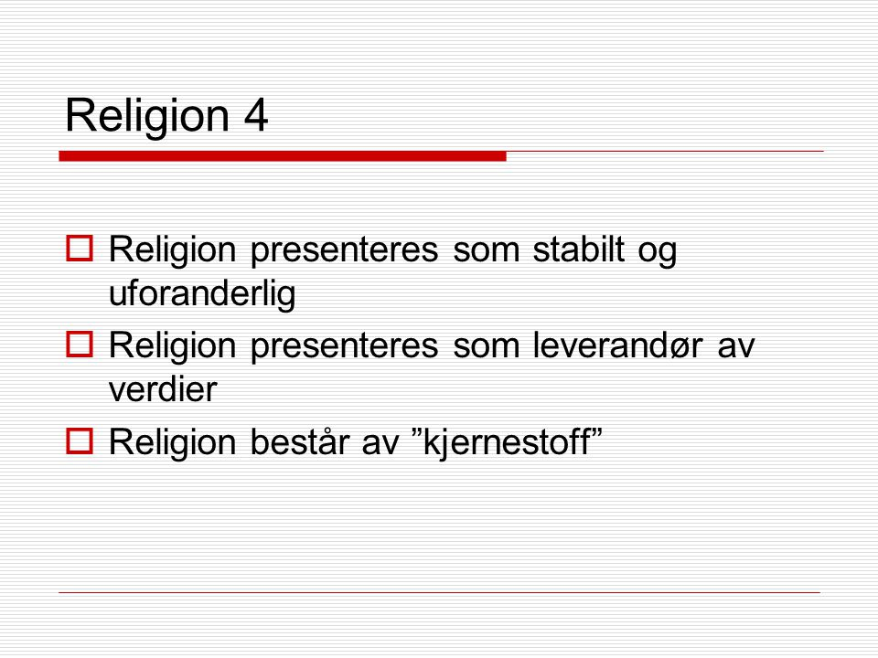 Religion 4  Religion presenteres som stabilt og uforanderlig  Religion presenteres som leverandør av verdier  Religion består av kjernestoff