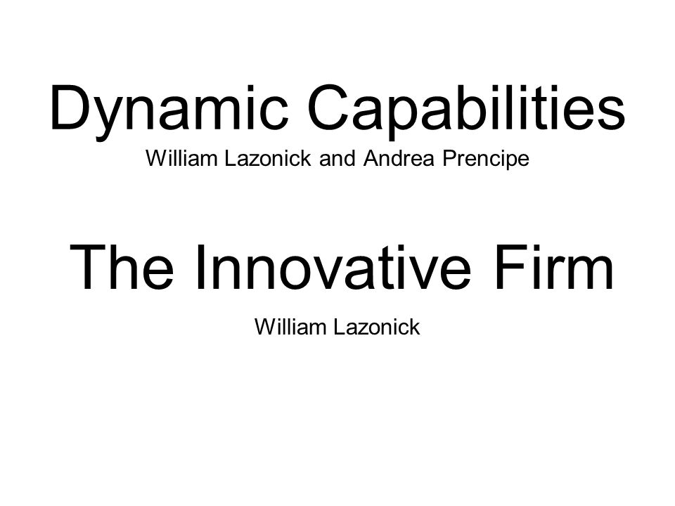 Dynamic Capabilities William Lazonick and Andrea Prencipe The Innovative Firm William Lazonick