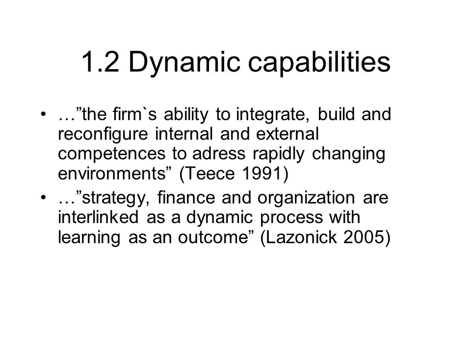1.2 Dynamic capabilities … the firm`s ability to integrate, build and reconfigure internal and external competences to adress rapidly changing environments (Teece 1991) … strategy, finance and organization are interlinked as a dynamic process with learning as an outcome (Lazonick 2005)