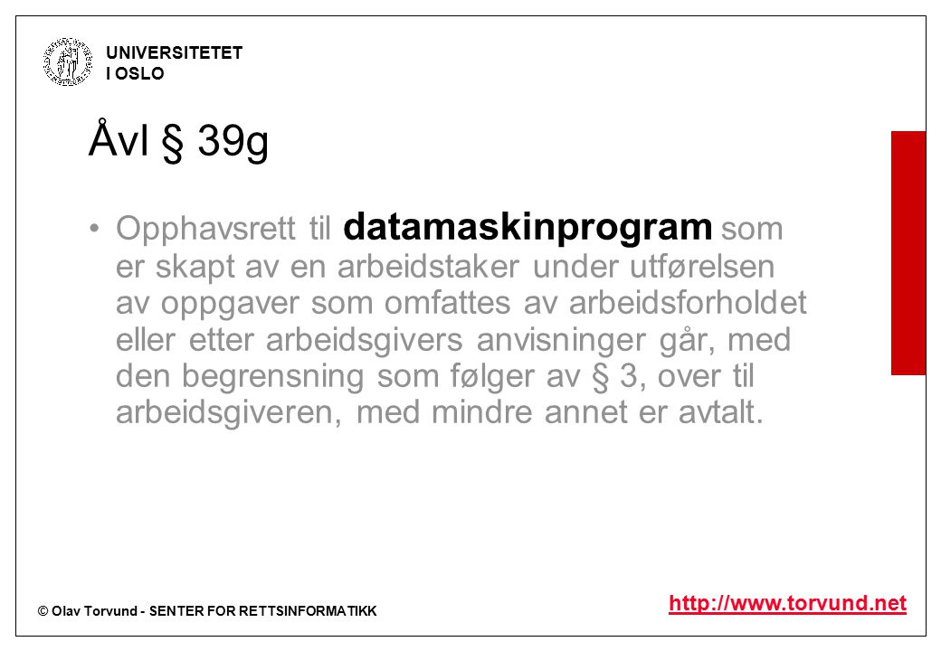 © Olav Torvund - SENTER FOR RETTSINFORMATIKK UNIVERSITETET I OSLO http://www.torvund.net Åvl § 39g Opphavsrett til datamaskinprogram som er skapt av en arbeidstaker under utførelsen av oppgaver som omfattes av arbeidsforholdet eller etter arbeidsgivers anvisninger går, med den begrensning som følger av § 3, over til arbeidsgiveren, med mindre annet er avtalt.