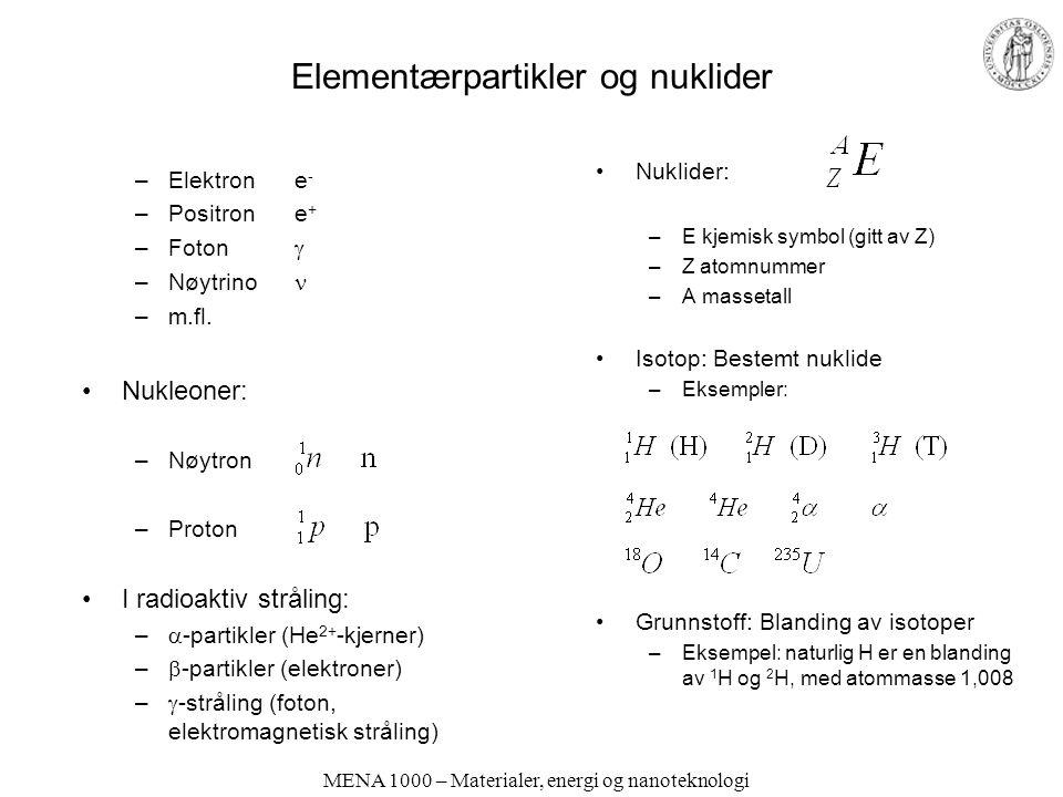 MENA 1000 – Materialer, energi og nanoteknologi Kjernereaksjoner - nukleosyntese Syntese av lette elementer (fusjon) –Eksempel: Hydrogen-brenning Totalreaksjon: 56 Fe er den mest stabile kjernen Syntese av tunge elementer Nøytroner fra fusjon, eks.: kolliderer med kjerner, eks.: Ustabile kjerner spaltes (fisjon): (Tc er i sin tur ustabilt…) Figur: Hyperphysics