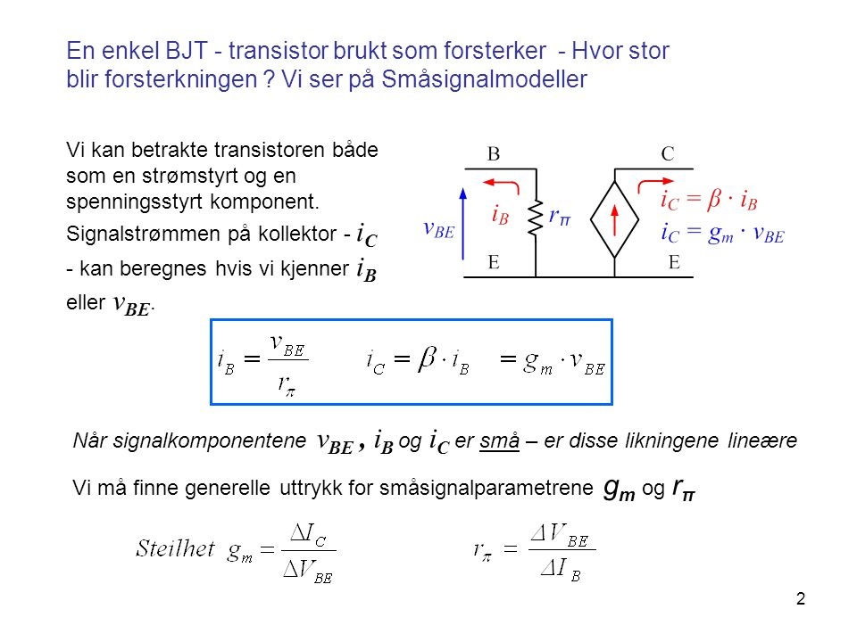 2 En enkel BJT - transistor brukt som forsterker - Hvor stor blir forsterkningen ? Vi ser på Småsignalmodeller Vi kan betrakte transistoren både som e