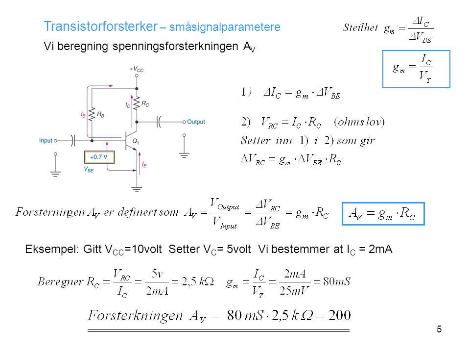 5 Transistorforsterker – småsignalparametere Vi beregning spenningsforsterkningen A V Eksempel: Gitt V CC =10volt Setter V C = 5volt Vi bestemmer at I C = 2mA