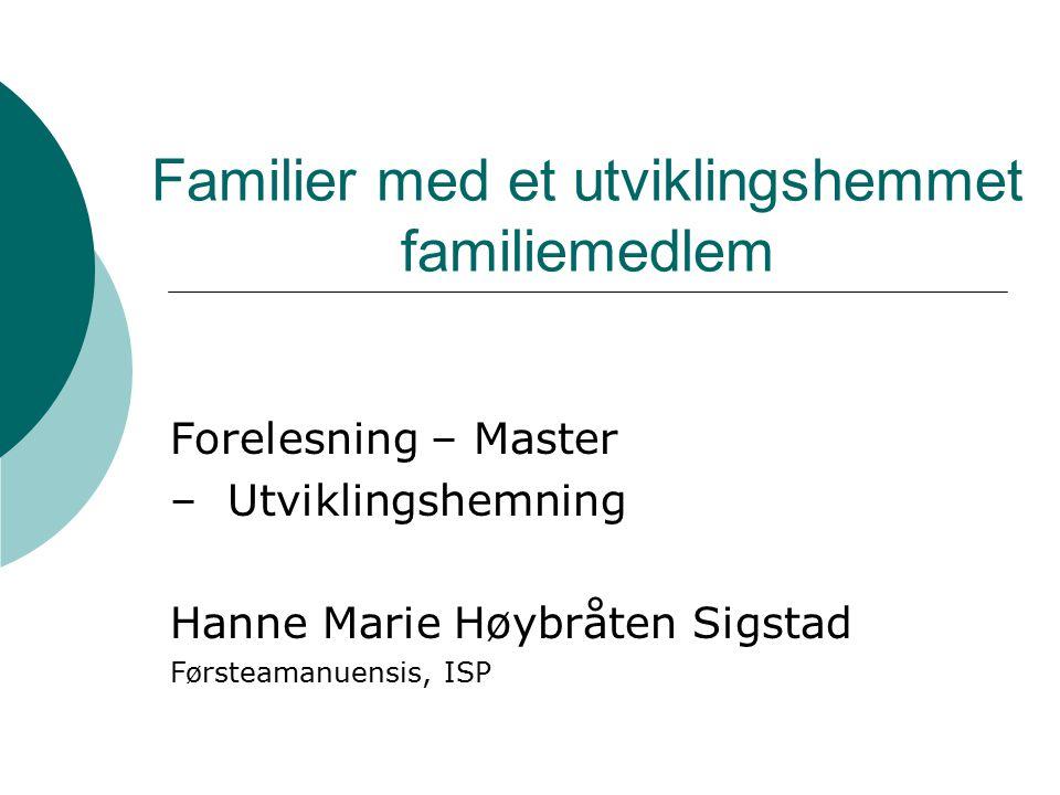 Familier med et utviklingshemmet familiemedlem Forelesning – Master – Utviklingshemning Hanne Marie Høybråten Sigstad Førsteamanuensis, ISP