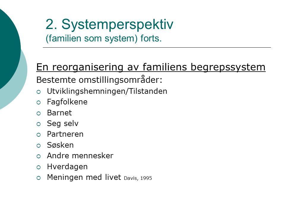 2. Systemperspektiv (familien som system) forts. En reorganisering av familiens begrepssystem Bestemte omstillingsområder:  Utviklingshemningen/Tilst