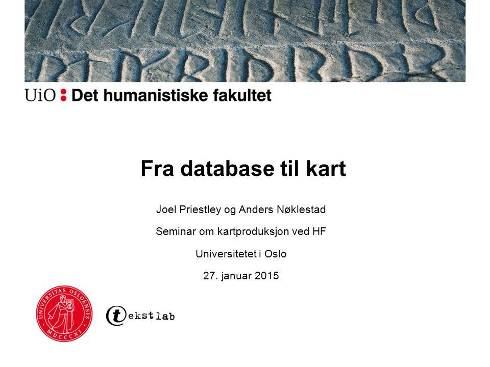 Fra database til kart Joel Priestley og Anders Nøklestad Seminar om kartproduksjon ved HF Universitetet i Oslo 27. januar 2015