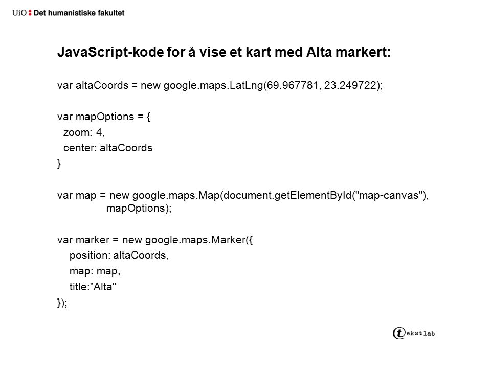 JavaScript-kode for å vise et kart med Alta markert: var altaCoords = new google.maps.LatLng(69.967781, 23.249722); var mapOptions = { zoom: 4, center: altaCoords } var map = new google.maps.Map(document.getElementById( map-canvas ), mapOptions); var marker = new google.maps.Marker({ position: altaCoords, map: map, title: Alta });