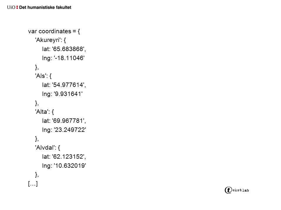 var coordinates = { Akureyri : { lat: 65.683868 , lng: -18.11046 }, Als : { lat: 54.977614 , lng: 9.931641 }, Alta : { lat: 69.967781 , lng: 23.249722 }, Alvdal : { lat: 62.123152 , lng: 10.632019 }, […]