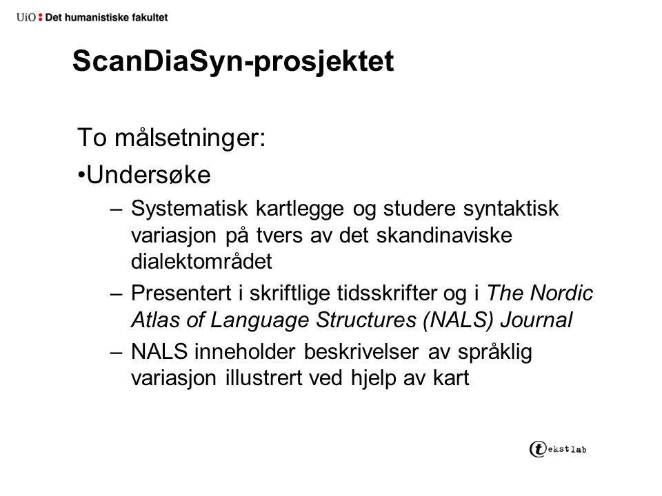 ScanDiaSyn-prosjektet To målsetninger: Undersøke –Systematisk kartlegge og studere syntaktisk variasjon på tvers av det skandinaviske dialektområdet –