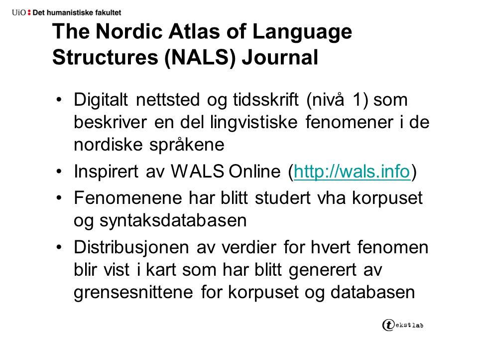 The Nordic Atlas of Language Structures (NALS) Journal Digitalt nettsted og tidsskrift (nivå 1) som beskriver en del lingvistiske fenomener i de nordiske språkene Inspirert av WALS Online (http://wals.info)http://wals.info Fenomenene har blitt studert vha korpuset og syntaksdatabasen Distribusjonen av verdier for hvert fenomen blir vist i kart som har blitt generert av grensesnittene for korpuset og databasen