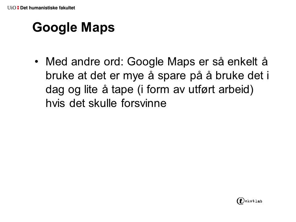 Google Maps Med andre ord: Google Maps er så enkelt å bruke at det er mye å spare på å bruke det i dag og lite å tape (i form av utført arbeid) hvis det skulle forsvinne
