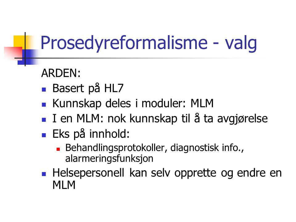 Prosedyreformalisme - valg ARDEN: Basert på HL7 Kunnskap deles i moduler: MLM I en MLM: nok kunnskap til å ta avgjørelse Eks på innhold: Behandlingsprotokoller, diagnostisk info., alarmeringsfunksjon Helsepersonell kan selv opprette og endre en MLM