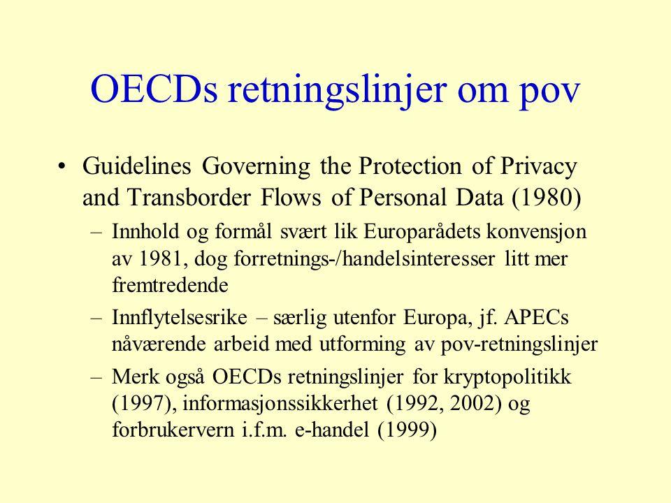 OECDs retningslinjer om pov Guidelines Governing the Protection of Privacy and Transborder Flows of Personal Data (1980) –Innhold og formål svært lik Europarådets konvensjon av 1981, dog forretnings-/handelsinteresser litt mer fremtredende –Innflytelsesrike – særlig utenfor Europa, jf.
