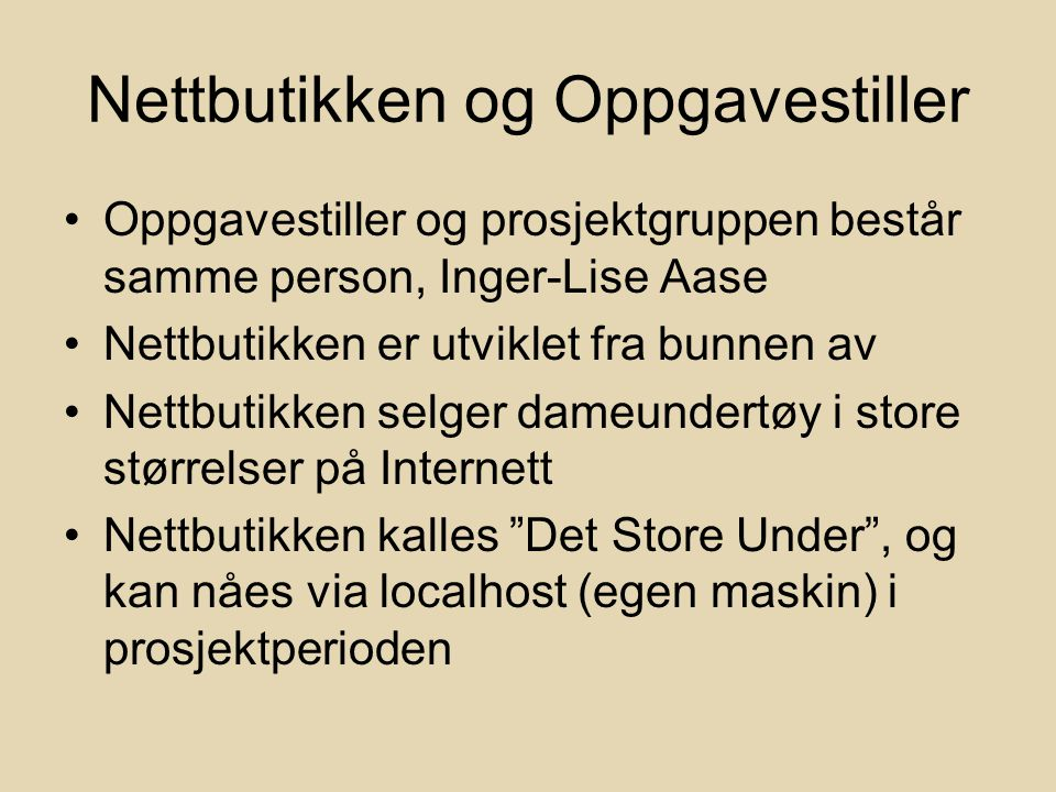 Nettbutikken og Oppgavestiller Oppgavestiller og prosjektgruppen består samme person, Inger-Lise Aase Nettbutikken er utviklet fra bunnen av Nettbutikken selger dameundertøy i store størrelser på Internett Nettbutikken kalles Det Store Under , og kan nåes via localhost (egen maskin) i prosjektperioden