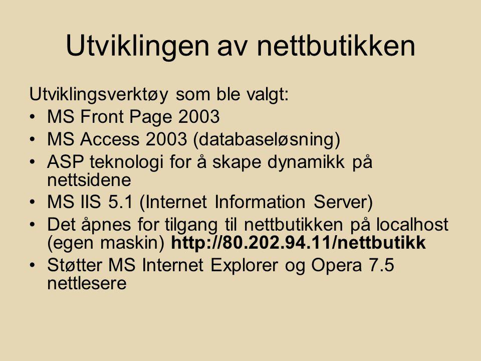 Utviklingen av nettbutikken Utviklingsverktøy som ble valgt: MS Front Page 2003 MS Access 2003 (databaseløsning) ASP teknologi for å skape dynamikk på nettsidene MS IIS 5.1 (Internet Information Server) Det åpnes for tilgang til nettbutikken på localhost (egen maskin) http://80.202.94.11/nettbutikk Støtter MS Internet Explorer og Opera 7.5 nettlesere