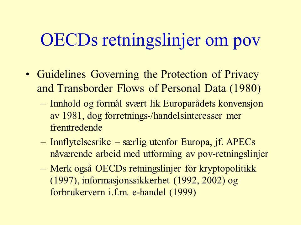 OECDs retningslinjer om pov Guidelines Governing the Protection of Privacy and Transborder Flows of Personal Data (1980) –Innhold og formål svært lik Europarådets konvensjon av 1981, dog forretnings-/handelsinteresser mer fremtredende –Innflytelsesrike – særlig utenfor Europa, jf.