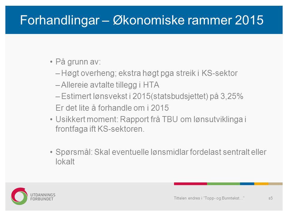 Forhandlingar – Økonomiske rammer 2015 På grunn av: –Høgt overheng; ekstra høgt pga streik i KS-sektor –Allereie avtalte tillegg i HTA –Estimert lønsvekst i 2015(statsbudsjettet) på 3,25% Er det lite å forhandle om i 2015 Usikkert moment: Rapport frå TBU om lønsutviklinga i frontfaga ift KS-sektoren.