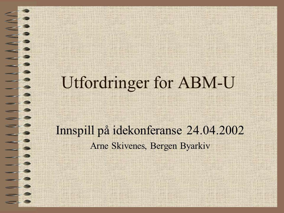 Utfordringer for ABM-U Innspill på idekonferanse 24.04.2002 Arne Skivenes, Bergen Byarkiv