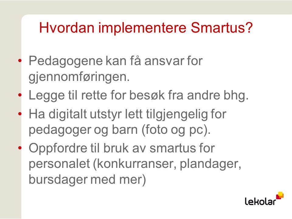 Hvordan implementere Smartus? Pedagogene kan få ansvar for gjennomføringen. Legge til rette for besøk fra andre bhg. Ha digitalt utstyr lett tilgjenge