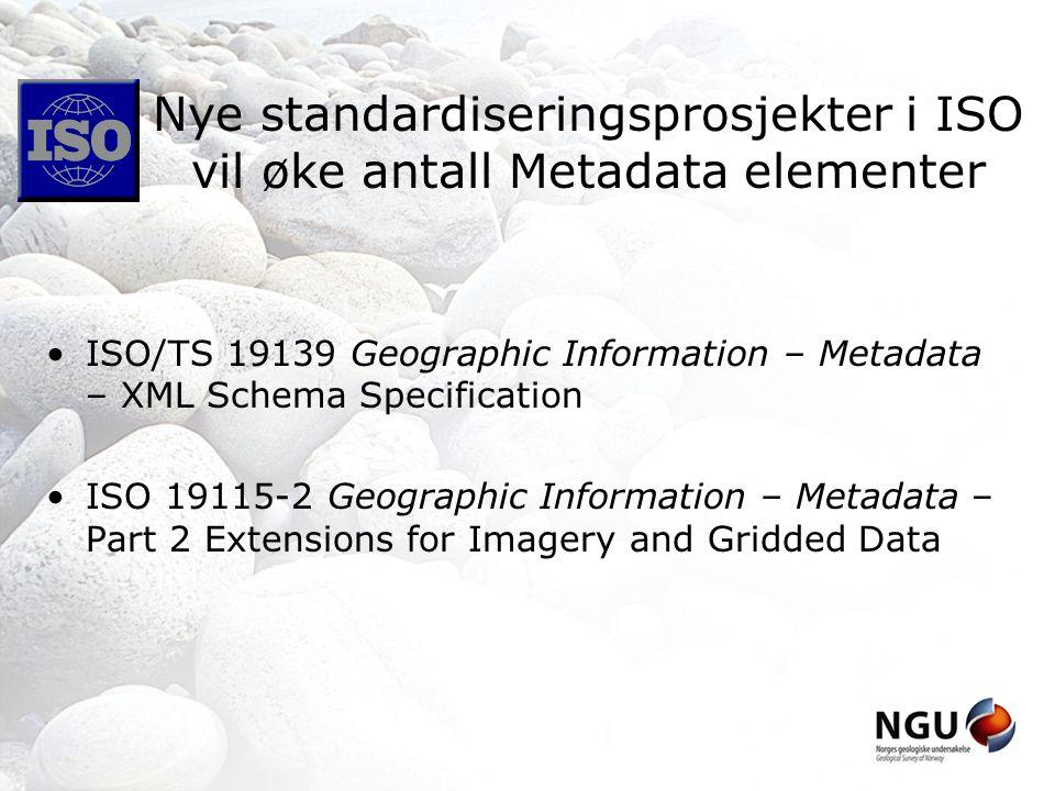 Nye standardiseringsprosjekter i ISO vil øke antall Metadata elementer ISO/TS 19139 Geographic Information – Metadata – XML Schema Specification ISO 19115-2 Geographic Information – Metadata – Part 2 Extensions for Imagery and Gridded Data