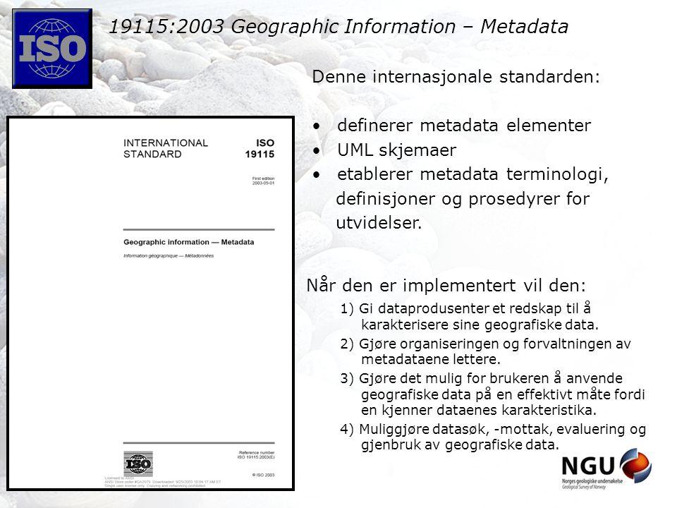 19115:2003 Geographic Information – Metadata Denne internasjonale standarden: definerer metadata elementer UML skjemaer etablerer metadata terminologi, definisjoner og prosedyrer for utvidelser.