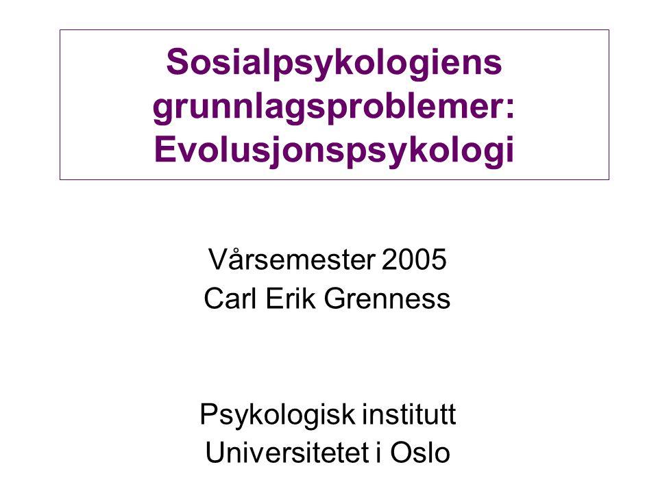 Sosialpsykologiens grunnlagsproblemer: Evolusjonspsykologi Vårsemester 2005 Carl Erik Grenness Psykologisk institutt Universitetet i Oslo